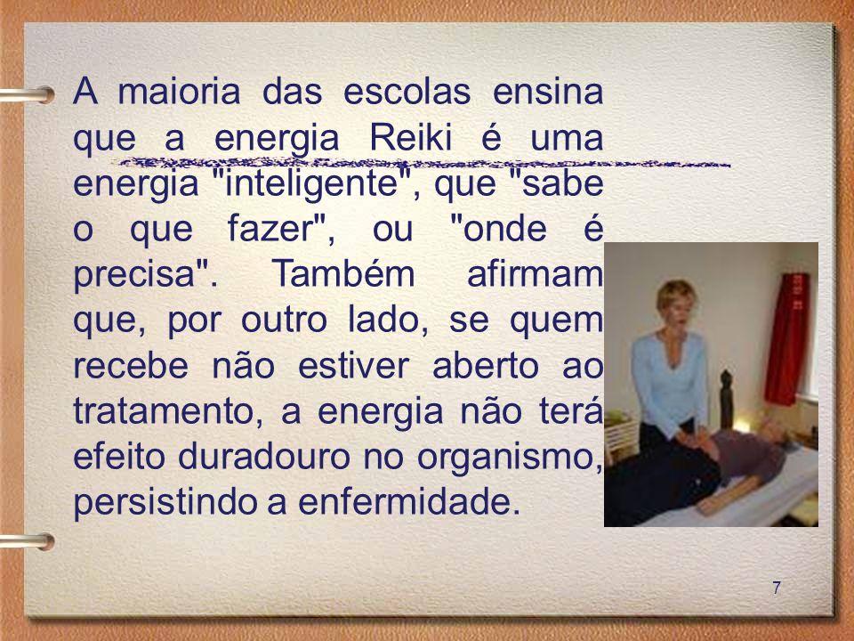 A maioria das escolas ensina que a energia Reiki é uma energia inteligente , que sabe o que fazer , ou onde é precisa .