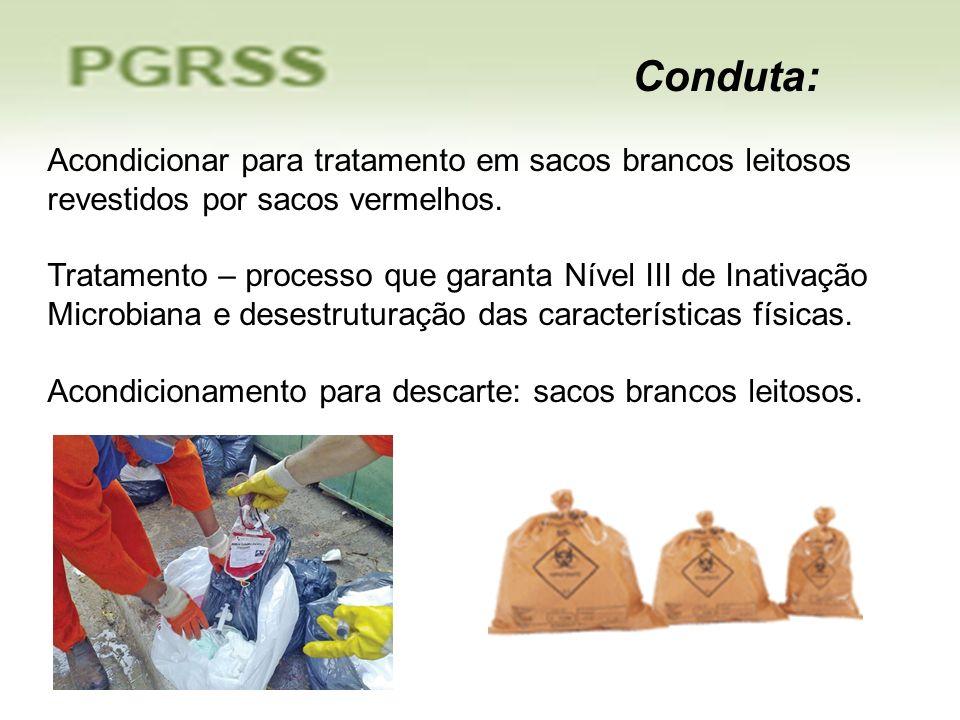 Conduta: Acondicionar para tratamento em sacos brancos leitosos revestidos por sacos vermelhos.