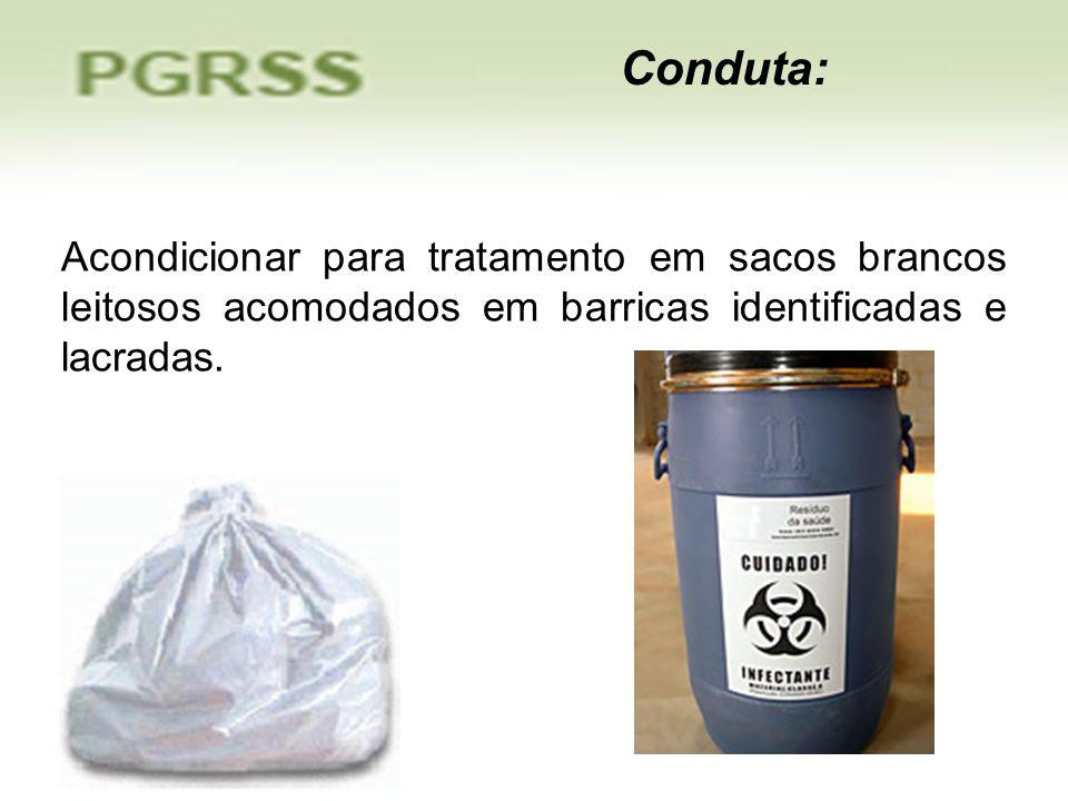 Conduta:Acondicionar para tratamento em sacos brancos leitosos acomodados em barricas identificadas e lacradas.