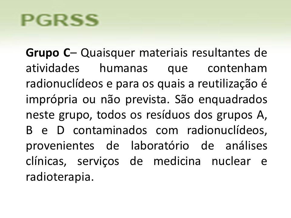 Grupo C– Quaisquer materiais resultantes de atividades humanas que contenham radionuclídeos e para os quais a reutilização é imprópria ou não prevista.