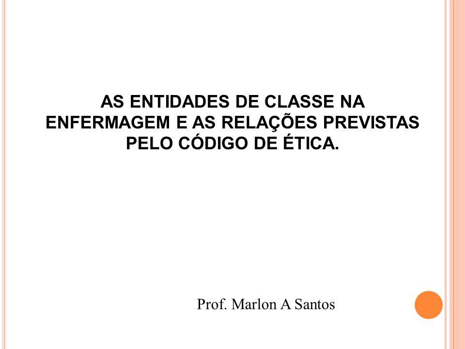 AS ENTIDADES DE CLASSE NA ENFERMAGEM E AS RELAÇÕES PREVISTAS PELO CÓDIGO DE ÉTICA.
