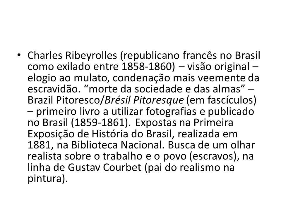 Charles Ribeyrolles (republicano francês no Brasil como exilado entre 1858-1860) – visão original – elogio ao mulato, condenação mais veemente da escravidão.
