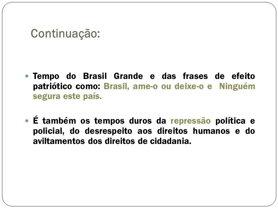 Continuação: Tempo do Brasil Grande e das frases de efeito patriótico como: Brasil, ame-o ou deixe-o e Ninguém segura este país.