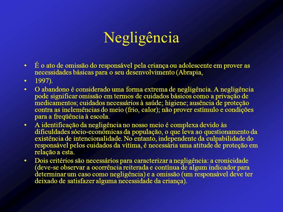 Negligência É o ato de omissão do responsável pela criança ou adolescente em prover as necessidades básicas para o seu desenvolvimento (Abrapia,