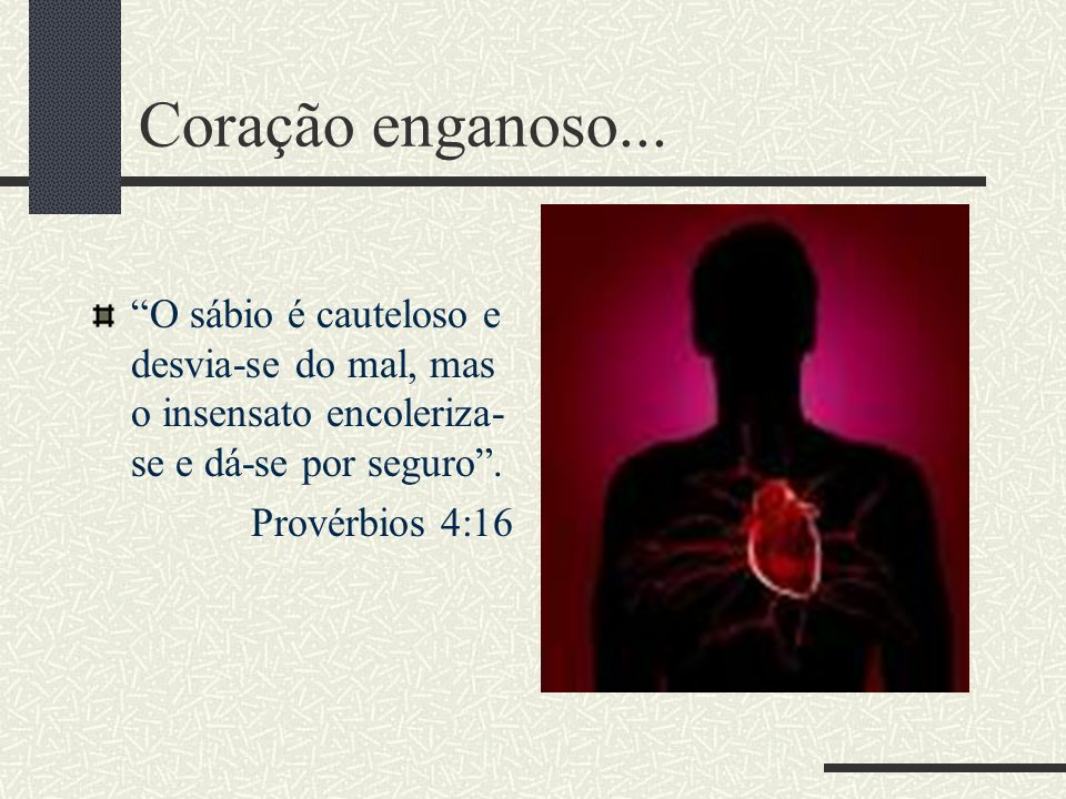 Coração enganoso... O sábio é cauteloso e desvia-se do mal, mas o insensato encoleriza-se e dá-se por seguro .