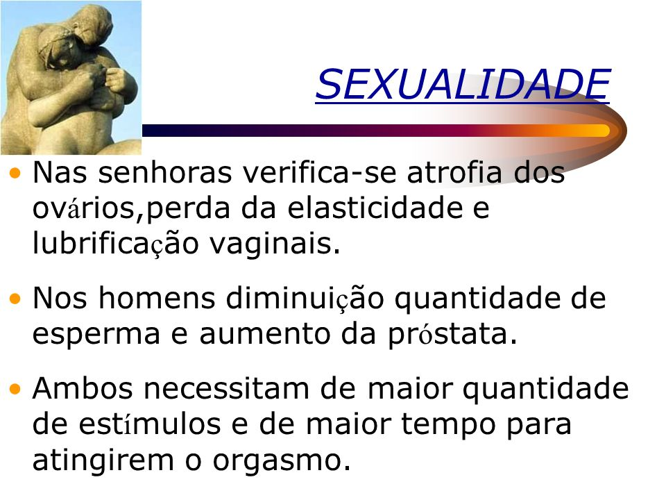 SEXUALIDADENas senhoras verifica-se atrofia dos ovários,perda da elasticidade e lubrificação vaginais.