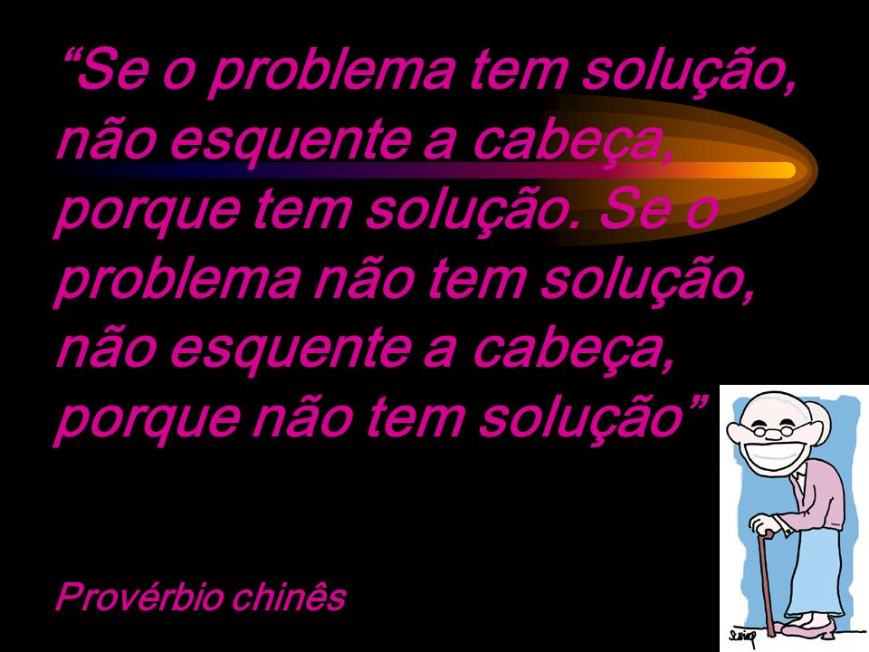 Se o problema tem solução, não esquente a cabeça, porque tem solução