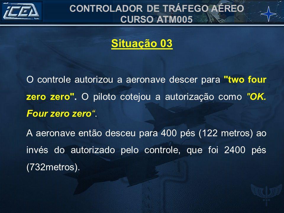 Situação 03 O controle autorizou a aeronave descer para two four zero zero . O piloto cotejou a autorização como OK. Four zero zero .