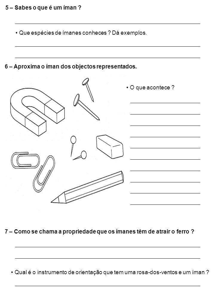 5 – Sabes o que é um íman Que espécies de ímanes conheces Dá exemplos. 6 – Aproxima o íman dos objectos representados.