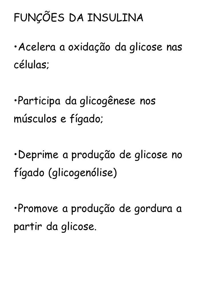 FUNÇÕES DA INSULINA Acelera a oxidação da glicose nas células; Participa da glicogênese nos músculos e fígado;