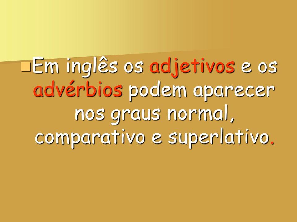 Em inglês os adjetivos e os advérbios podem aparecer nos graus normal, comparativo e superlativo.