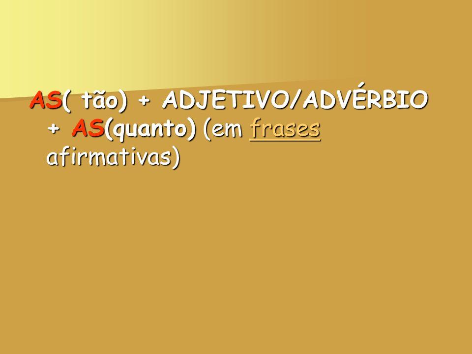 AS( tão) + ADJETIVO/ADVÉRBIO + AS(quanto) (em frases afirmativas)