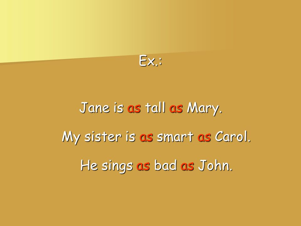 Ex.: Jane is as tall as Mary. My sister is as smart as Carol. He sings as bad as John.