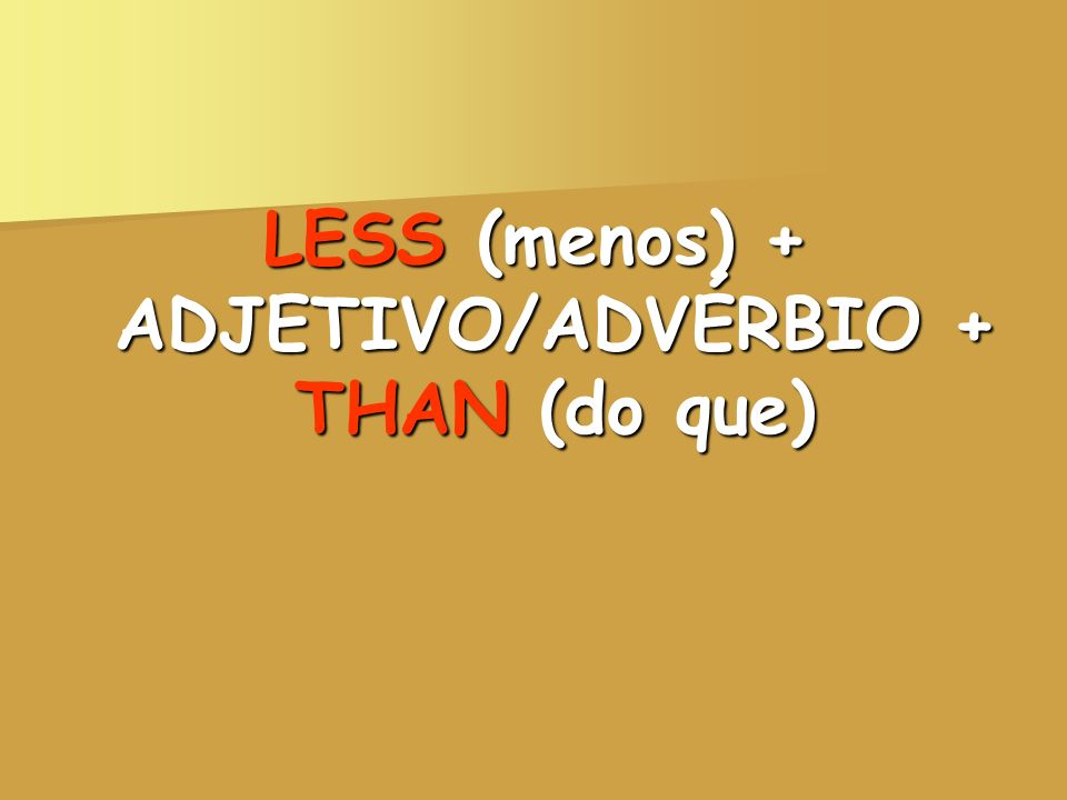 LESS (menos) + ADJETIVO/ADVÉRBIO + THAN (do que)