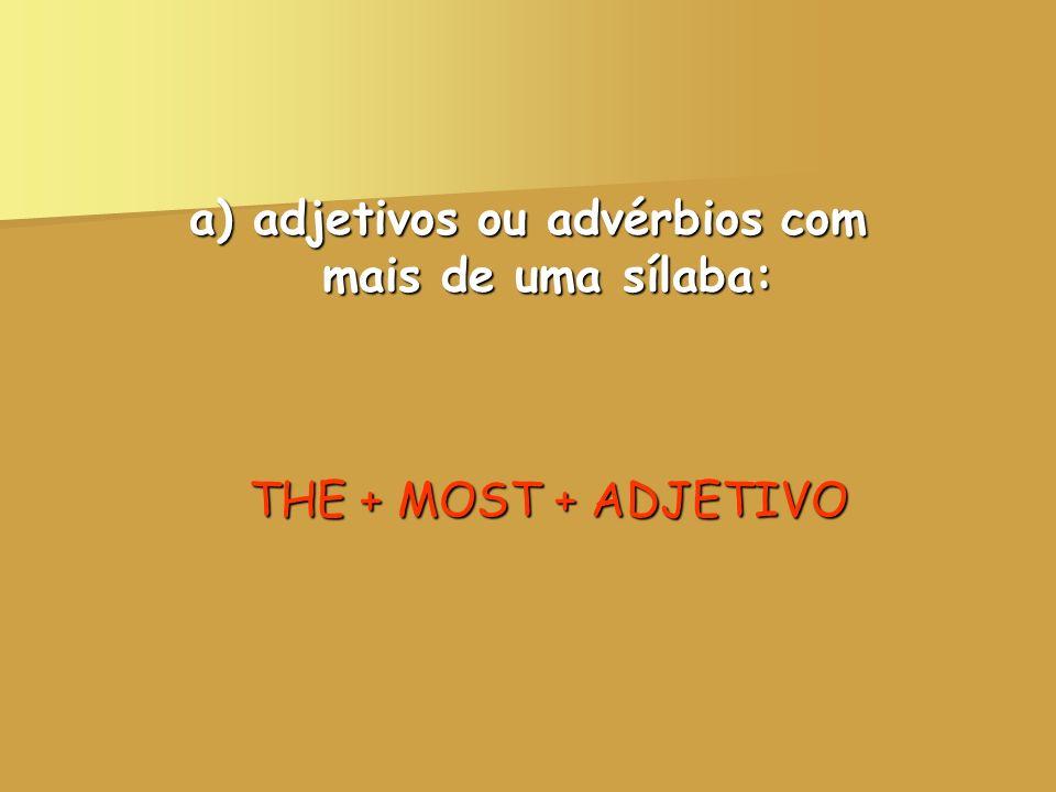 a) adjetivos ou advérbios com mais de uma sílaba: THE + MOST + ADJETIVO
