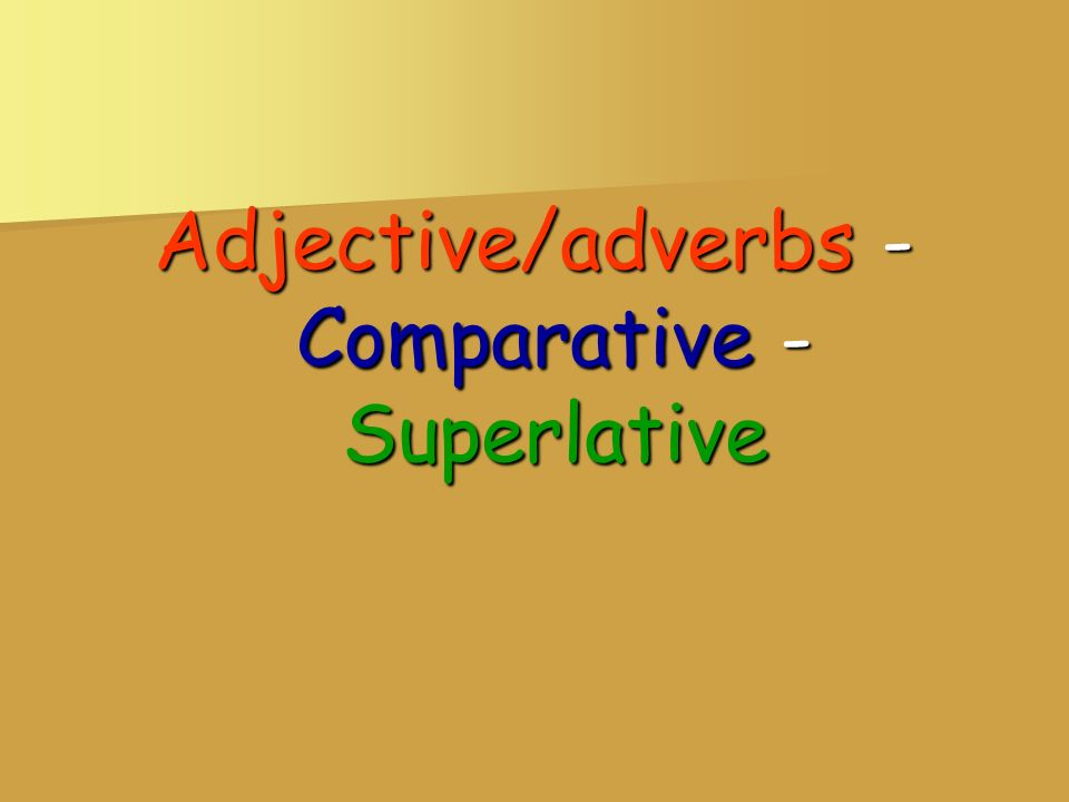 Adjective/adverbs - Comparative - Superlative