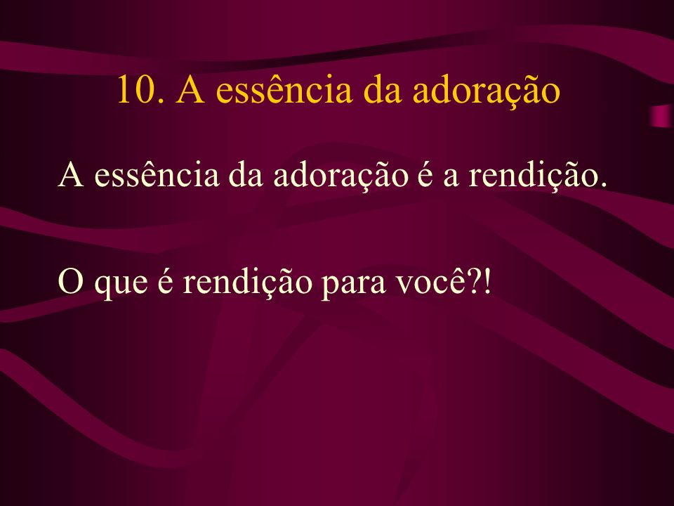 10. A essência da adoração A essência da adoração é a rendição.