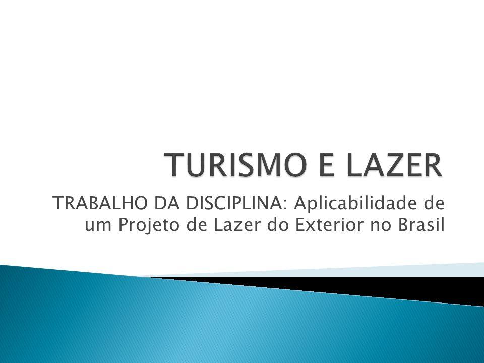 TURISMO E LAZER TRABALHO DA DISCIPLINA: Aplicabilidade de um Projeto de Lazer do Exterior no Brasil.