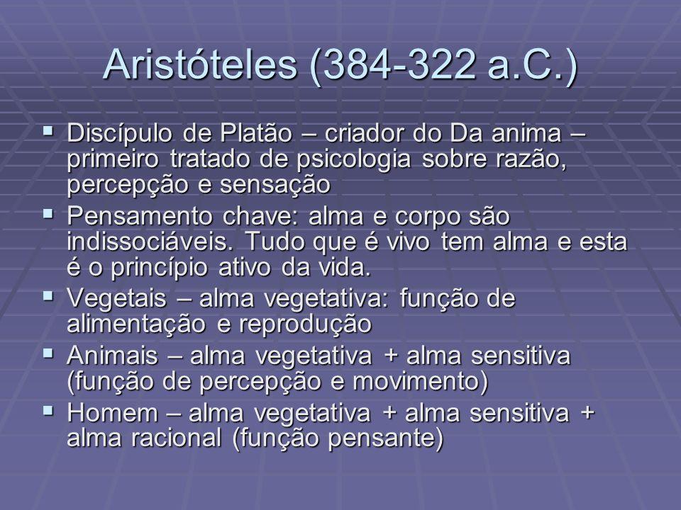 Aristóteles (384-322 a.C.) Discípulo de Platão – criador do Da anima – primeiro tratado de psicologia sobre razão, percepção e sensação.