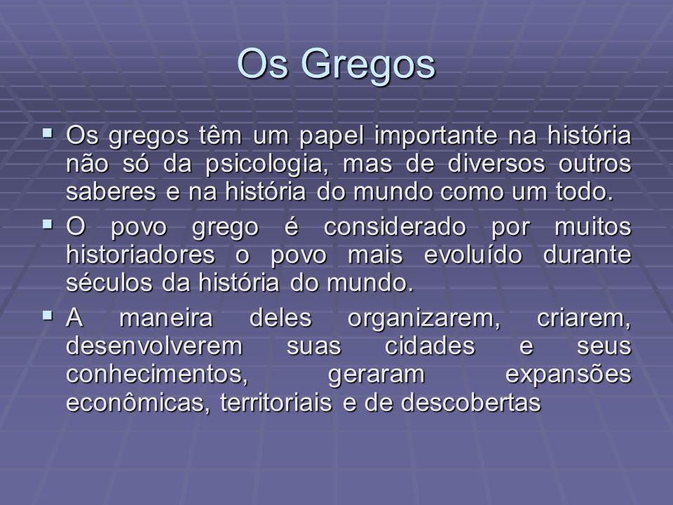 Os Gregos Os gregos têm um papel importante na história não só da psicologia, mas de diversos outros saberes e na história do mundo como um todo.