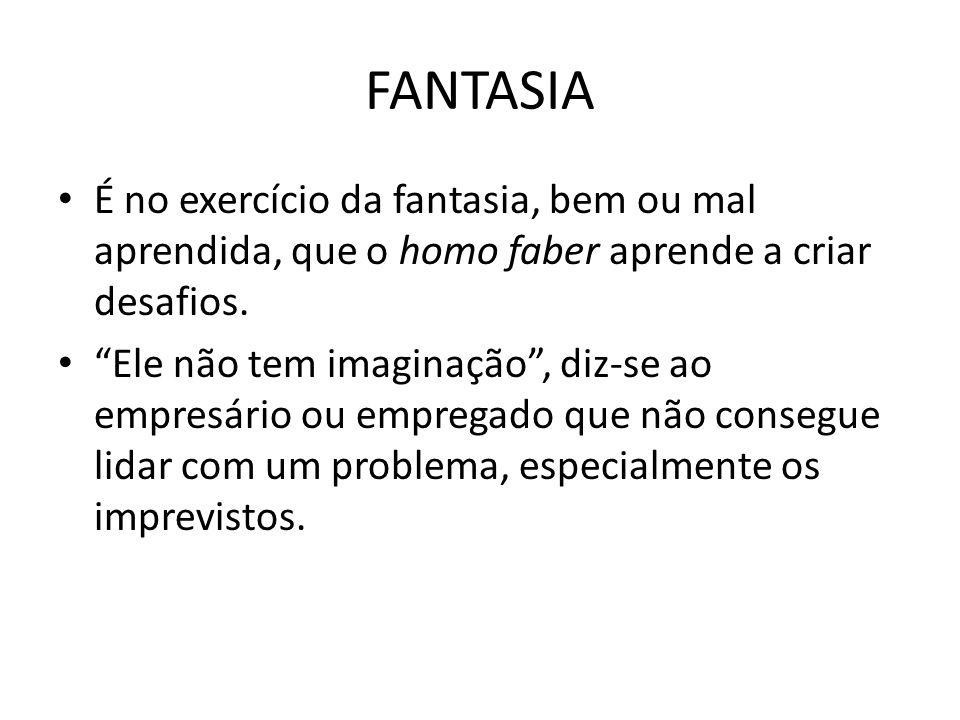 FANTASIA É no exercício da fantasia, bem ou mal aprendida, que o homo faber aprende a criar desafios.
