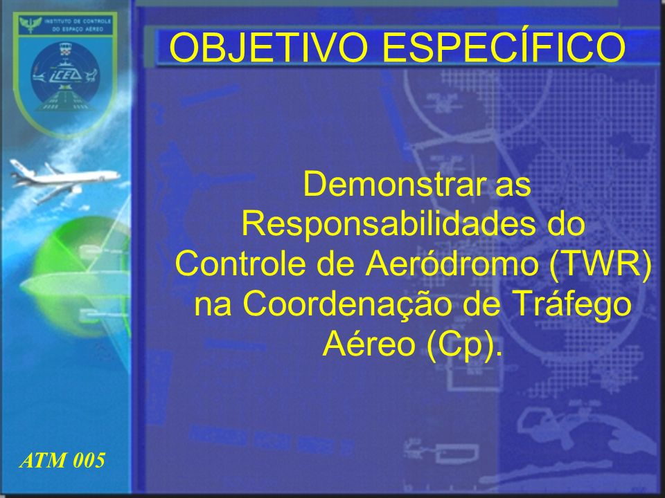 OBJETIVO ESPECÍFICO Demonstrar as Responsabilidades do Controle de Aeródromo (TWR) na Coordenação de Tráfego Aéreo (Cp).