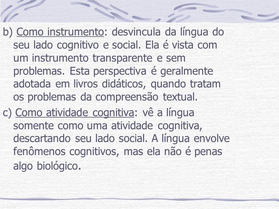 b) Como instrumento: desvincula da língua do seu lado cognitivo e social. Ela é vista com um instrumento transparente e sem problemas. Esta perspectiva é geralmente adotada em livros didáticos, quando tratam os problemas da compreensão textual.