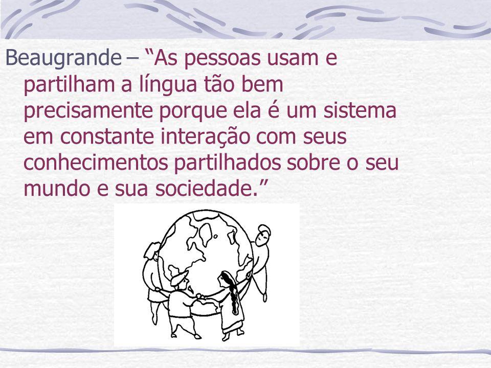Beaugrande – As pessoas usam e partilham a língua tão bem precisamente porque ela é um sistema em constante interação com seus conhecimentos partilhados sobre o seu mundo e sua sociedade.