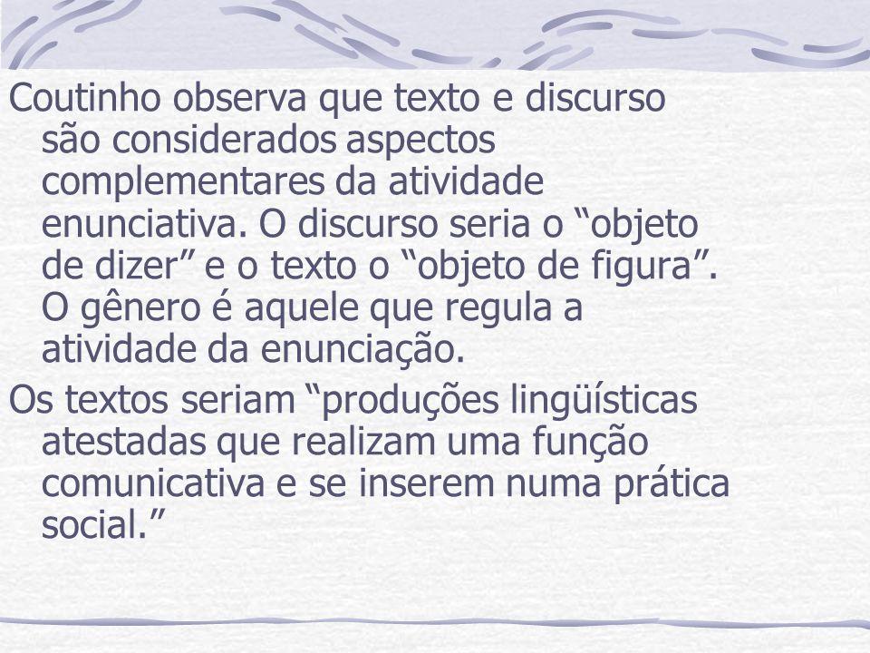 Coutinho observa que texto e discurso são considerados aspectos complementares da atividade enunciativa. O discurso seria o objeto de dizer e o texto o objeto de figura . O gênero é aquele que regula a atividade da enunciação.