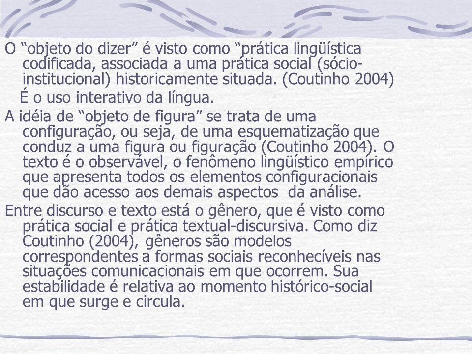 O objeto do dizer é visto como prática lingüística codificada, associada a uma prática social (sócio-institucional) historicamente situada. (Coutinho 2004)