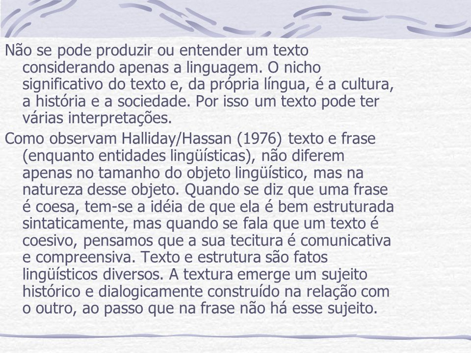 Não se pode produzir ou entender um texto considerando apenas a linguagem. O nicho significativo do texto e, da própria língua, é a cultura, a história e a sociedade. Por isso um texto pode ter várias interpretações.