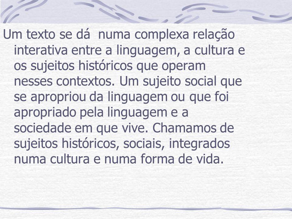 Um texto se dá numa complexa relação interativa entre a linguagem, a cultura e os sujeitos históricos que operam nesses contextos.