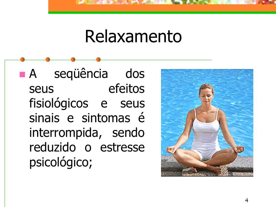 Relaxamento A seqüência dos seus efeitos fisiológicos e seus sinais e sintomas é interrompida, sendo reduzido o estresse psicológico;