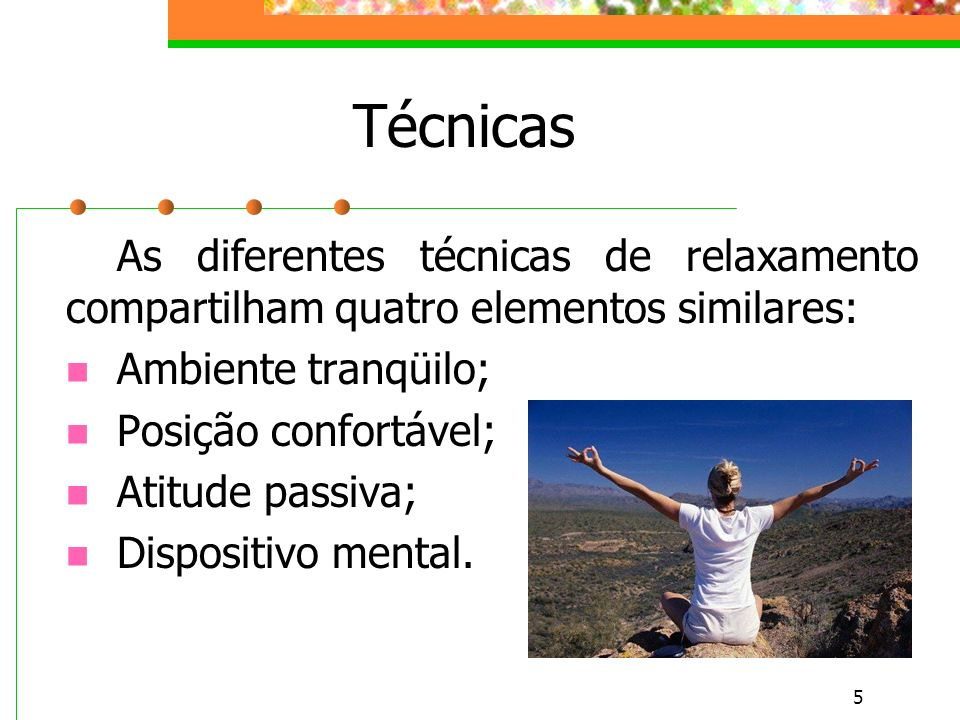 Técnicas As diferentes técnicas de relaxamento compartilham quatro elementos similares: Ambiente tranqüilo;