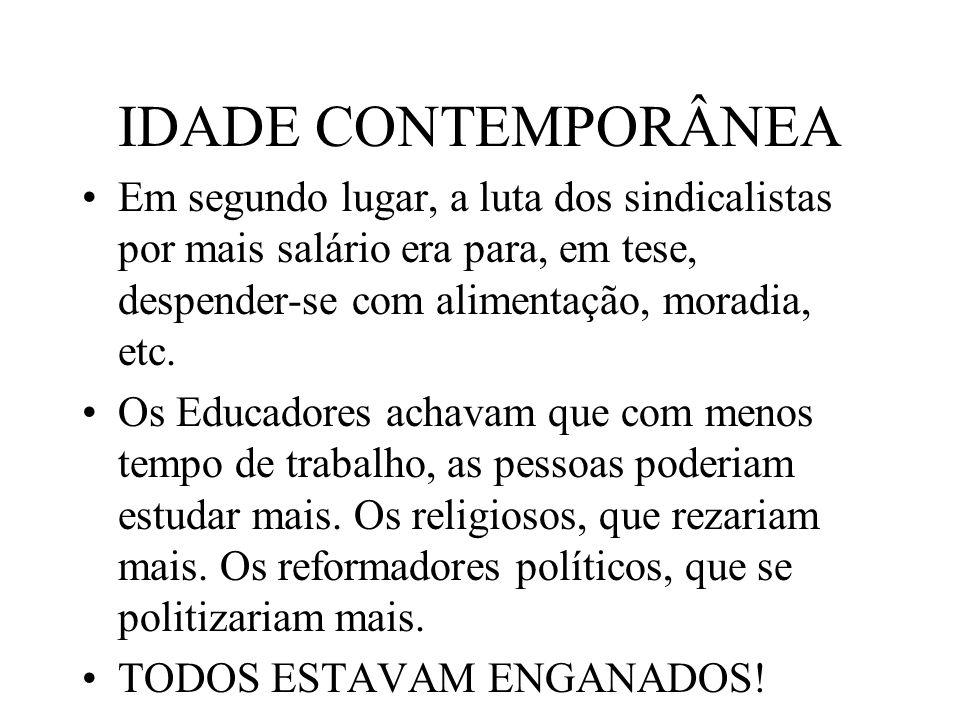 IDADE CONTEMPORÂNEA Em segundo lugar, a luta dos sindicalistas por mais salário era para, em tese, despender-se com alimentação, moradia, etc.