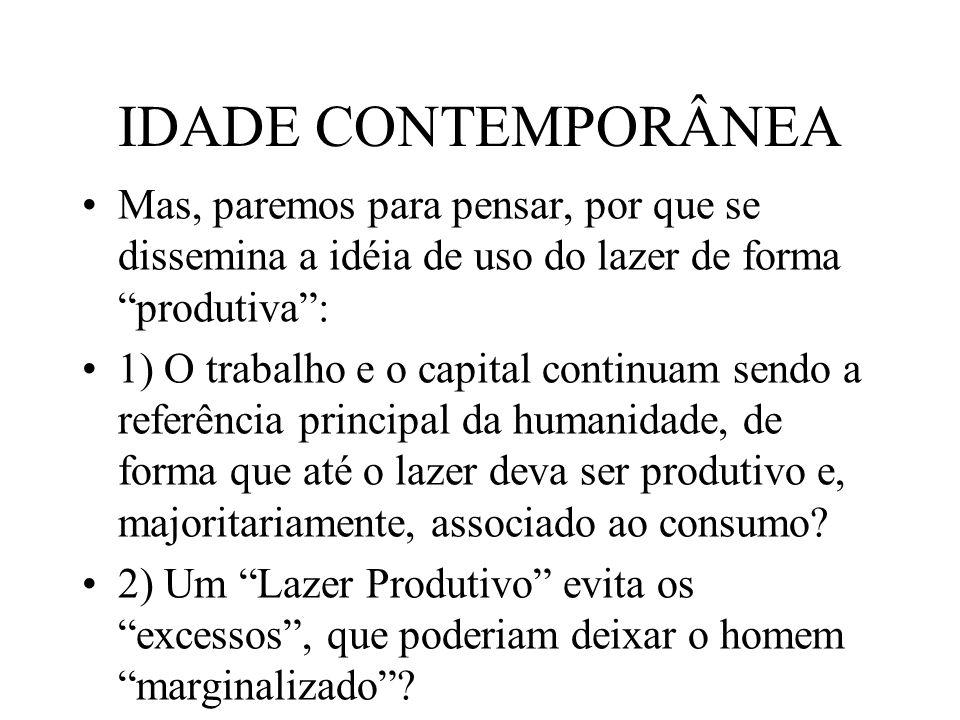 IDADE CONTEMPORÂNEA Mas, paremos para pensar, por que se dissemina a idéia de uso do lazer de forma produtiva :