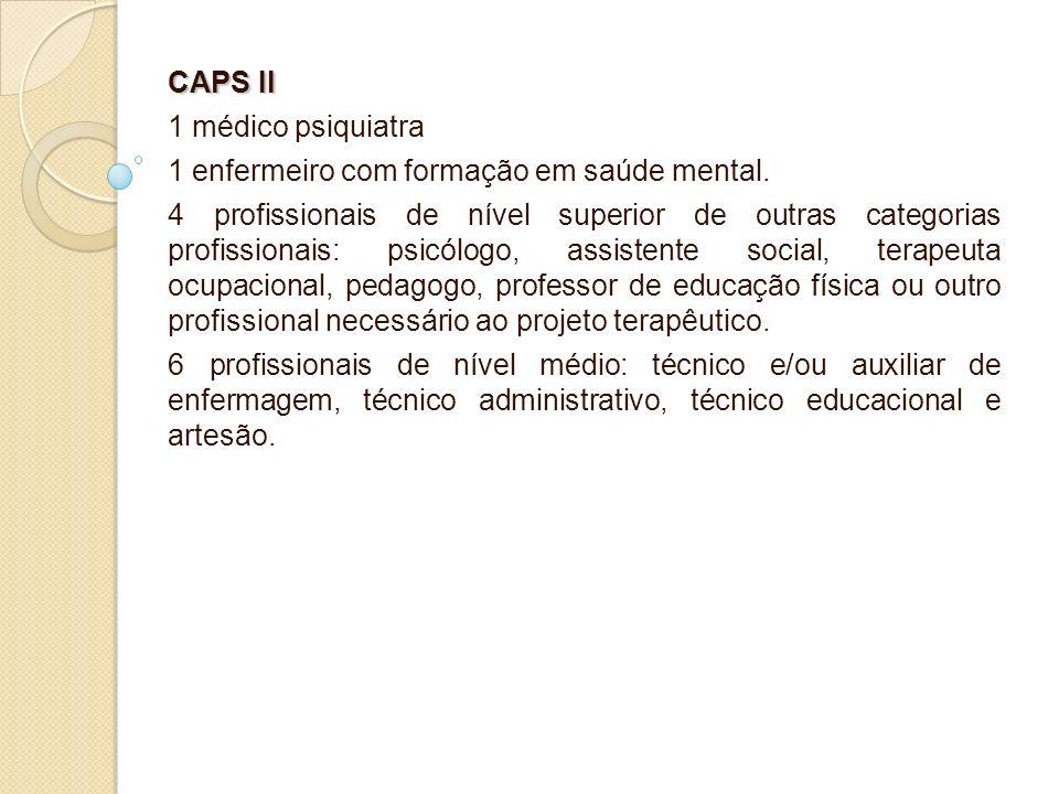 CAPS II 1 médico psiquiatra. 1 enfermeiro com formação em saúde mental.