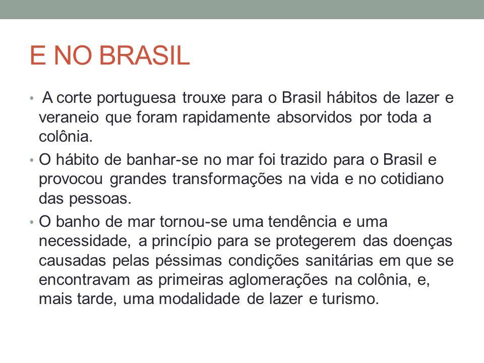 E NO BRASIL A corte portuguesa trouxe para o Brasil hábitos de lazer e veraneio que foram rapidamente absorvidos por toda a colônia.