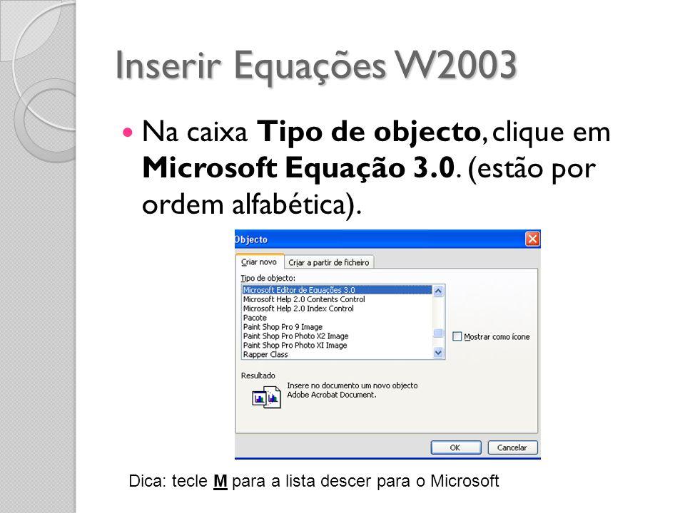 Inserir Equações W2003 Na caixa Tipo de objecto, clique em Microsoft Equação 3.0. (estão por ordem alfabética).