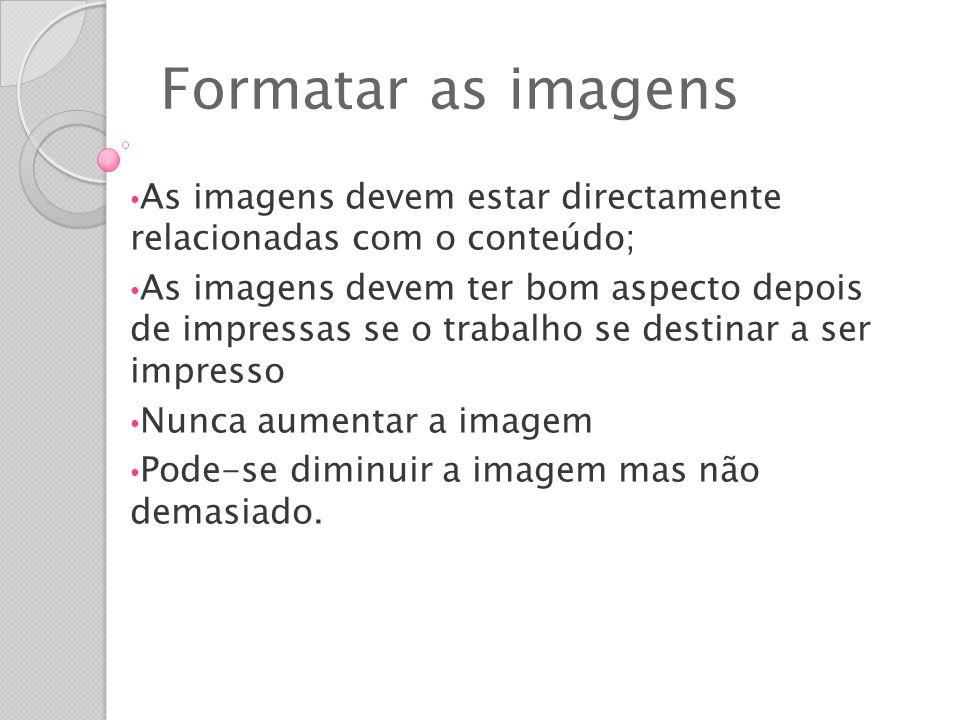 Formatar as imagens As imagens devem estar directamente relacionadas com o conteúdo;