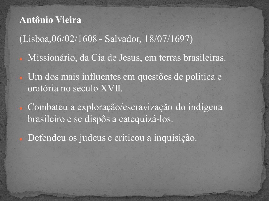Antônio Vieira(Lisboa,06/02/1608 - Salvador, 18/07/1697) Missionário, da Cia de Jesus, em terras brasileiras.