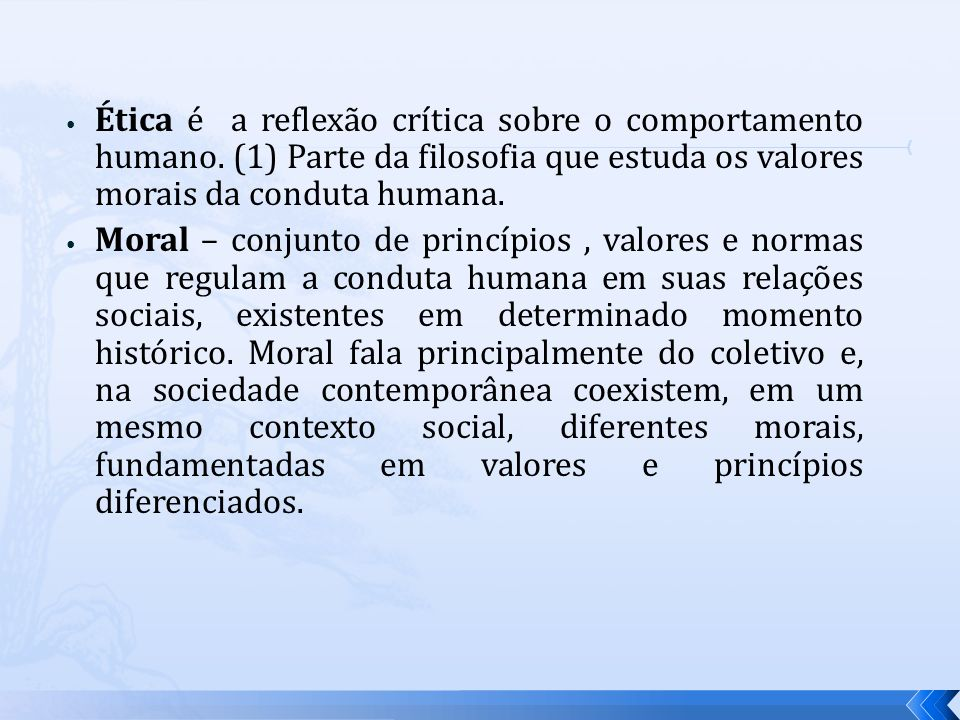 Ética é a reflexão crítica sobre o comportamento humano. (1) Parte da filosofia que estuda os valores morais da conduta humana.