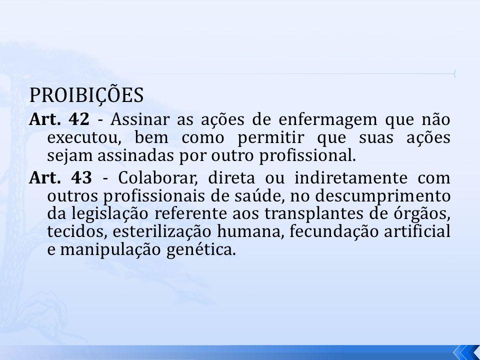 PROIBIÇÕES Art. 42 - Assinar as ações de enfermagem que não executou, bem como permitir que suas ações sejam assinadas por outro profissional.