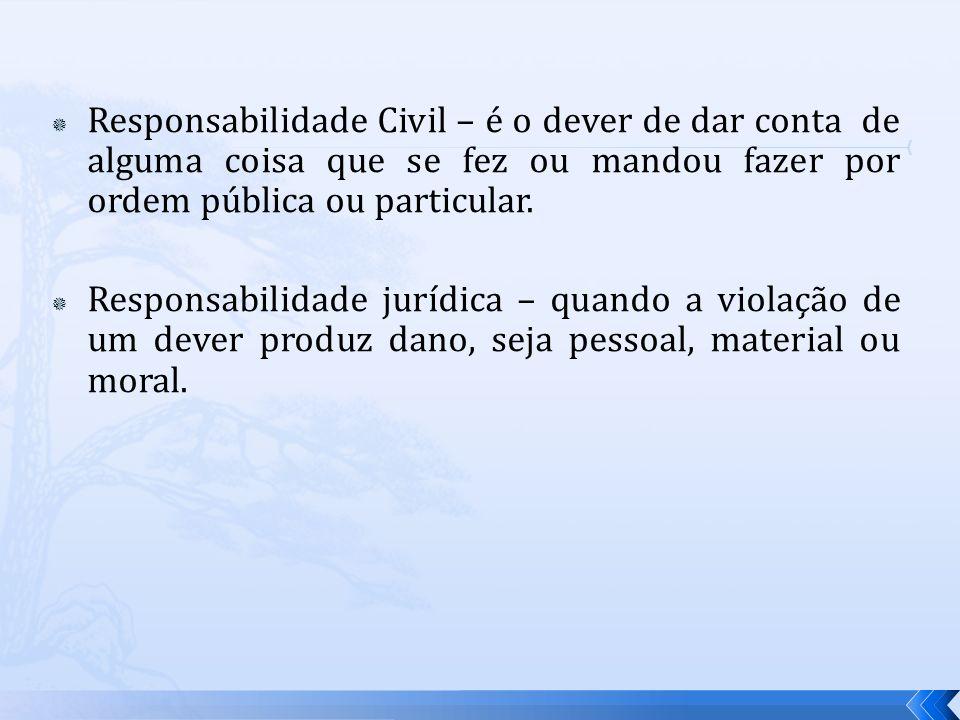 Responsabilidade Civil – é o dever de dar conta de alguma coisa que se fez ou mandou fazer por ordem pública ou particular.