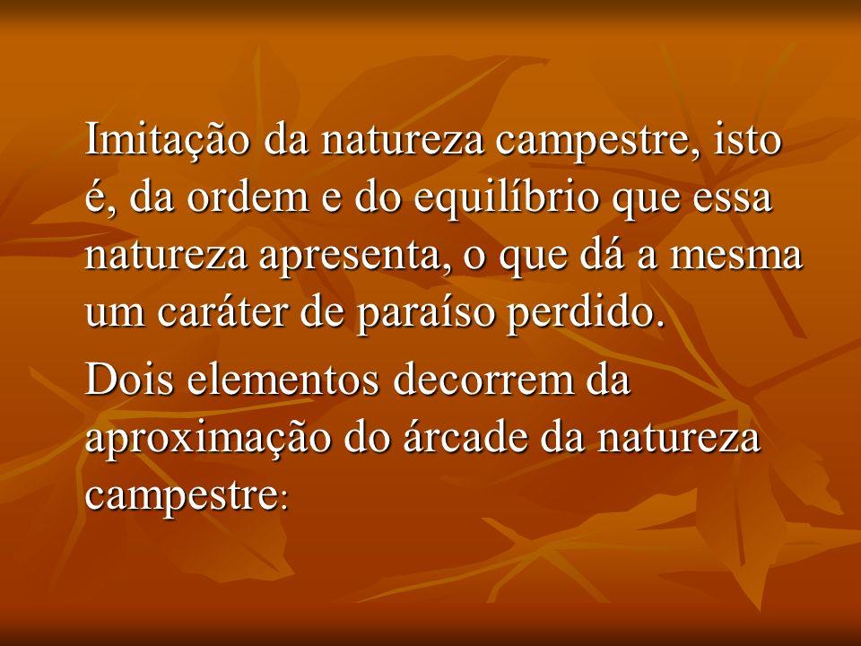 Imitação da natureza campestre, isto é, da ordem e do equilíbrio que essa natureza apresenta, o que dá a mesma um caráter de paraíso perdido.