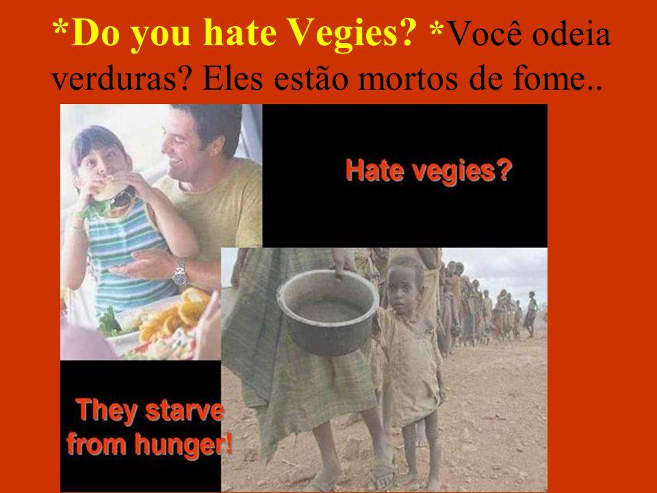 *Do you hate Vegies *Você odeia verduras Eles estão mortos de fome..