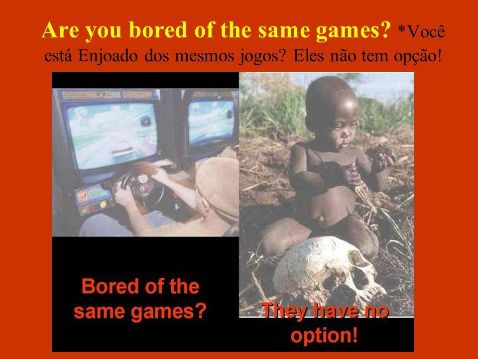 Are you bored of the same games. Você está Enjoado dos mesmos jogos