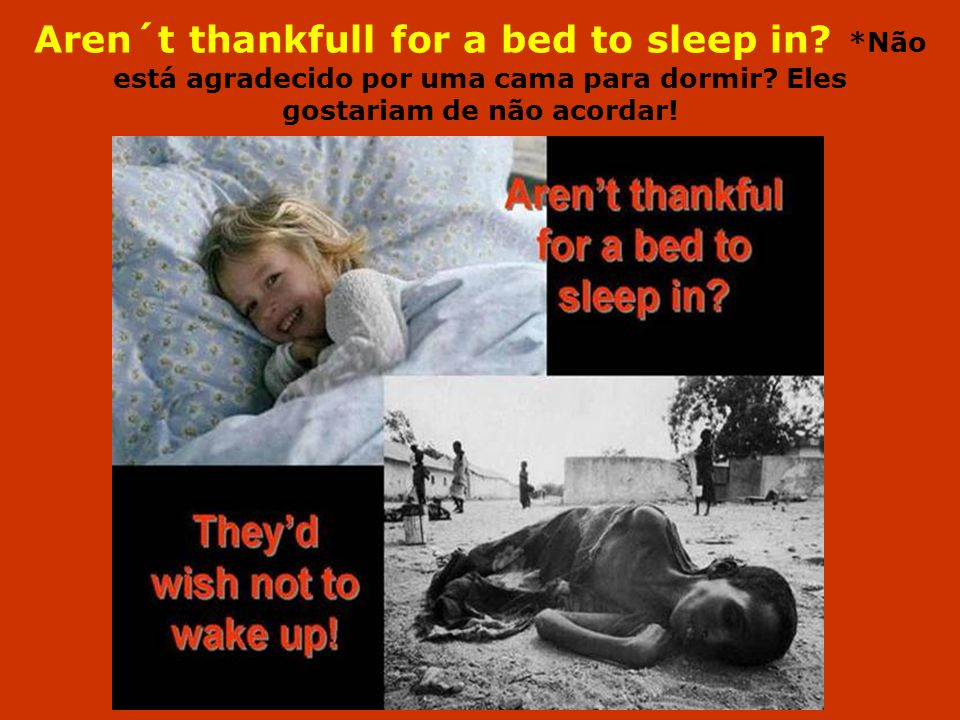 Aren´t thankfull for a bed to sleep in