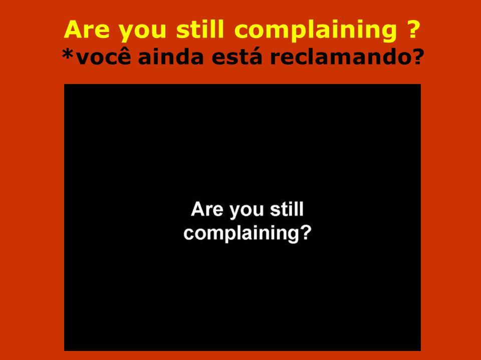 Are you still complaining *você ainda está reclamando
