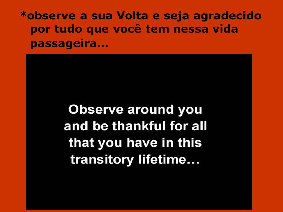 *observe a sua Volta e seja agradecido por tudo que você tem nessa vida passageira...